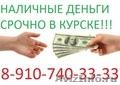 НАЛИЧНЫЕ СРОЧНО В КУРСКЕ 8-910-740-33-33